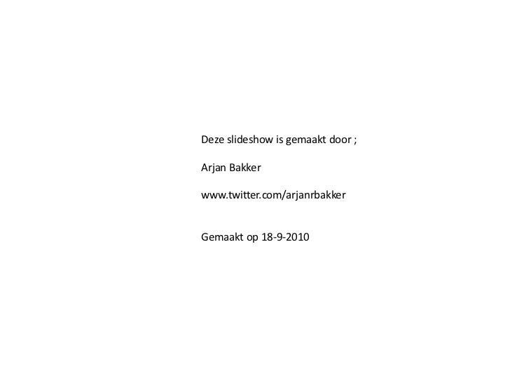 Deze slideshow is gemaakt door ; Arjan Bakker www.twitter.com/arjanrbakker Gemaakt op 18-9-2010