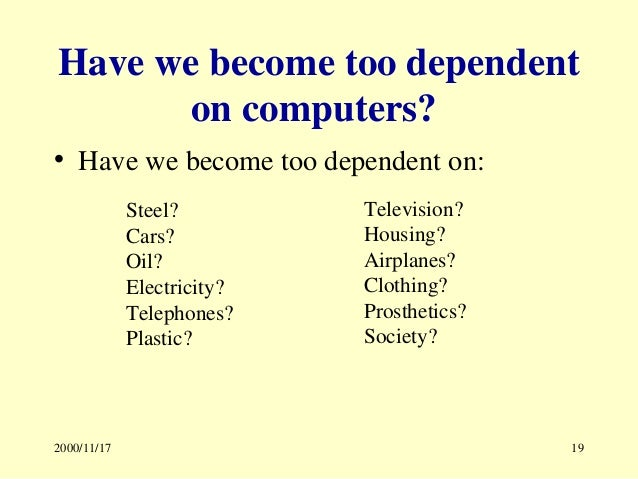 are we too dependent on the Are we too dependent on computers when we talk about computers, people often relate computers with modern technologies computer is a tool that helps us make things in our life easier people use computers in business, public services, educations, even entertainment our daily activities are more and more based closely on the working of computer.