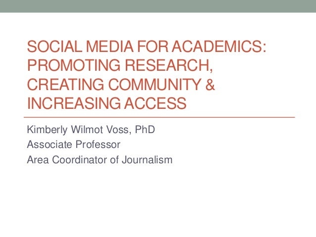 SOCIAL MEDIA FOR ACADEMICS: PROMOTING RESEARCH, CREATING COMMUNITY & INCREASING ACCESS Kimberly Wilmot Voss, PhD Associate...