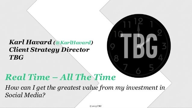 Karl Havard (@KarlHavard) Client Strategy Director TBG  Real Time – All The Time How can I get the greatest value from my ...