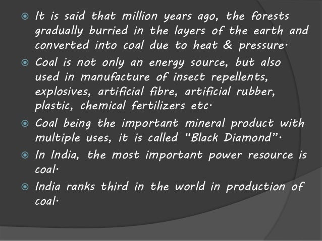  It is said that million years ago, the forests  gradually burried in the layers of the earth and  converted into coal du...