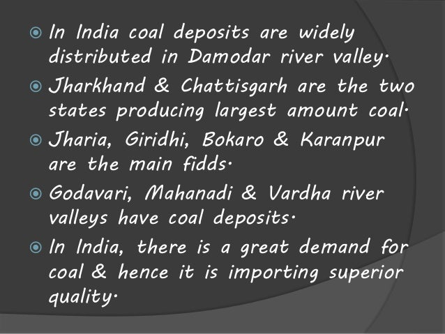  In India coal deposits are widely  distributed in Damodar river valley.   Jharkhand & Chattisgarh are the two  states p...