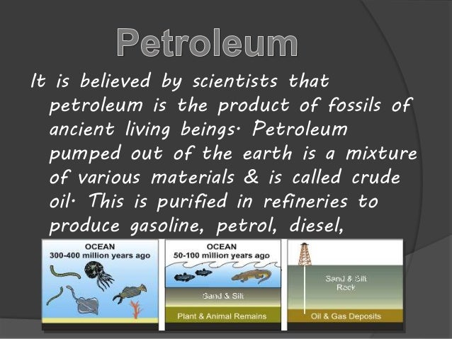 It is believed by scientists that  petroleum is the product of fossils of  ancient living beings. Petroleum  pumped out of...