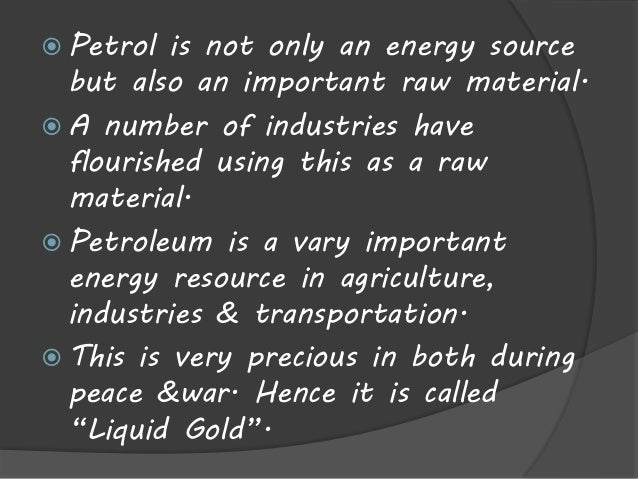  Petrol is not only an energy source  but also an important raw material.   A number of industries have  flourished usin...