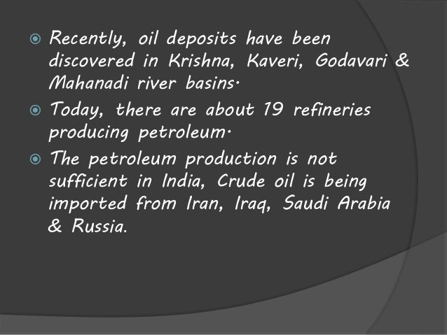  Recently, oil deposits have been  discovered in Krishna, Kaveri, Godavari &  Mahanadi river basins.   Today, there are ...