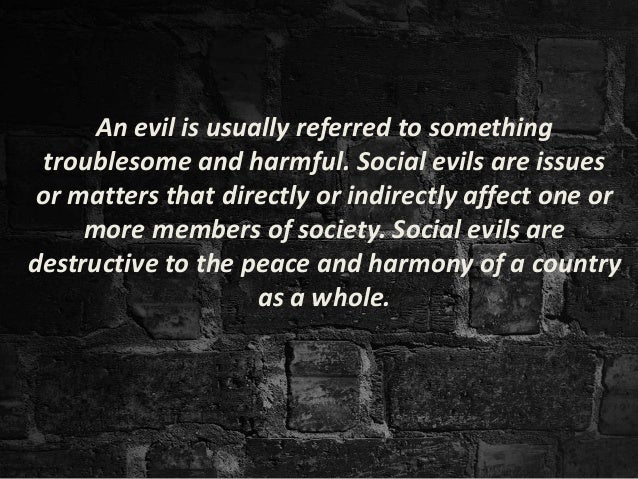 essay social evils society Social issues (also social problem, social evil, and social conflict) refers to any undesirable condition that is opposed either by the whole society or by a section of the society.