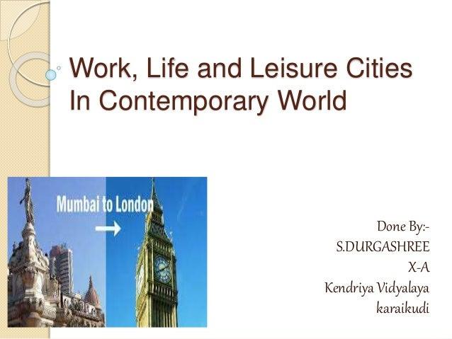 Work, Life and Leisure Cities In Contemporary World Done By:- S.DURGASHREE X-A Kendriya Vidyalaya karaikudi