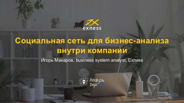 Социальная сеть для бизнес-анализа внутри компании Игорь Макаров, business system analyst, Exness