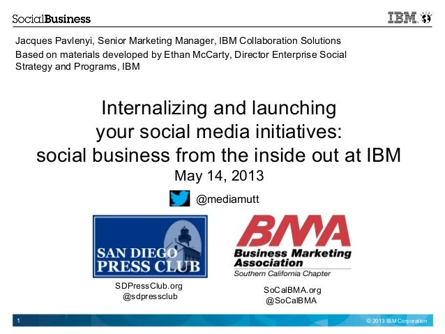 © 2013 IBM Corporation1 Internalizing and launching your social media initiatives: social business from the inside out at ...