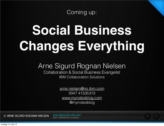 arne.nielsen@no.ibm.com 0047 66998163 (unified) © ARNE SIGURD ROGNAN NIELSEN Coming up: Social Business Changes Everything ...