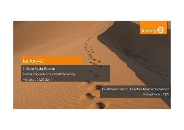 factory42 3. Social Media Breakfast Thema Inbound und Content Marketing München, 04.02.2014 Dr. Michaela Hamori, Director ...