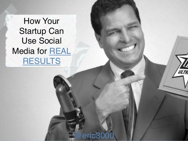 @eric3000 How Your Startup Can Use Social Media for REAL RESULTS! @eric3000!