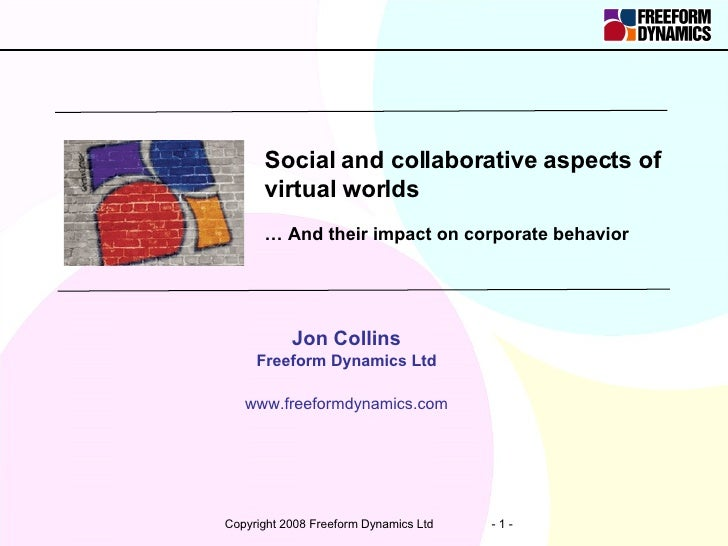 Social and collaborative aspects of virtual worlds …  And their impact on corporate behavior Jon Collins Freeform Dynamics...