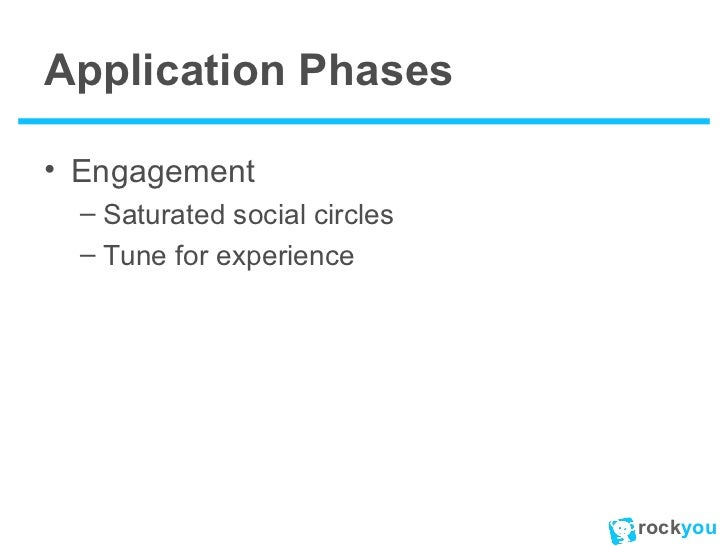 Application Phases <ul><li>Engagement </li></ul><ul><ul><li>Saturated social circles </li></ul></ul><ul><ul><li>Tune for e...