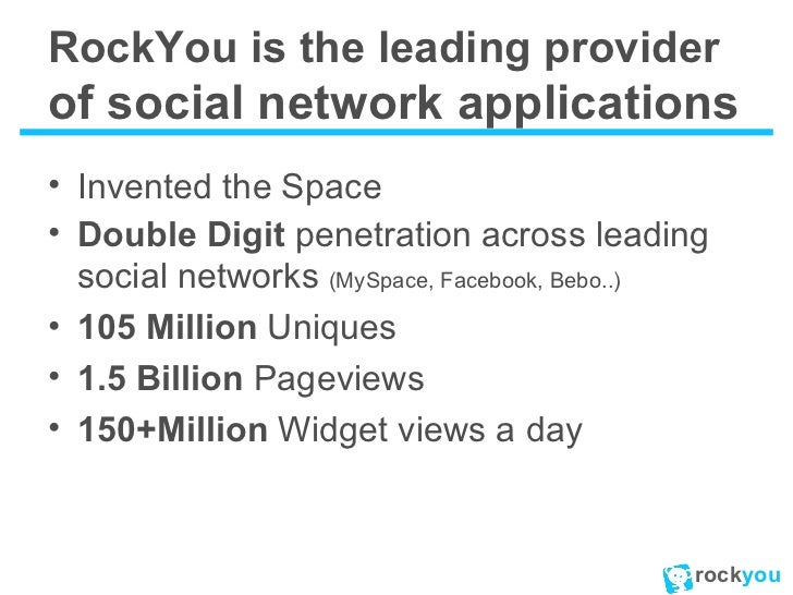 RockYou is the leading provider  of social network applications <ul><li>Invented the Space </li></ul><ul><li>Double Digit ...