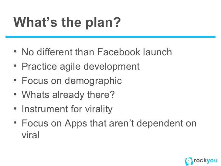 What's the plan? <ul><li>No different than Facebook launch </li></ul><ul><li>Practice agile development </li></ul><ul><li>...