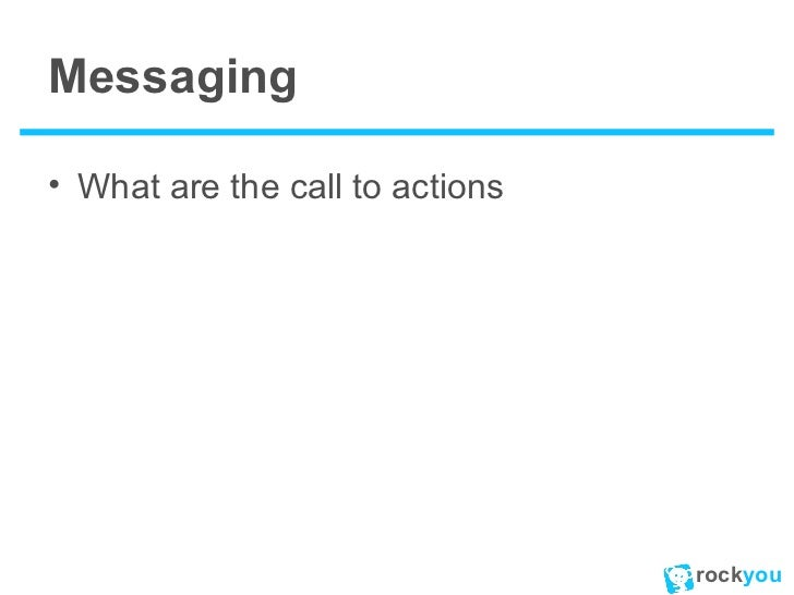 Messaging <ul><li>What are the call to actions </li></ul>