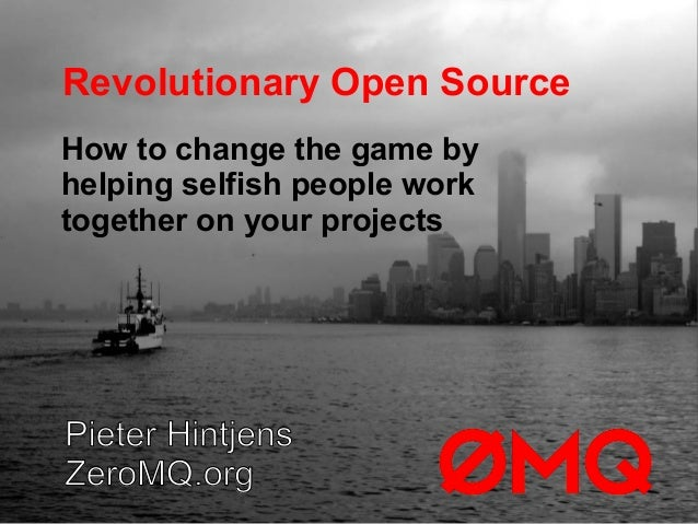 Revolutionary Open SourcePieter HintjensZeroMQ.orgHow to change the game byhelping selfish people worktogether on your pro...