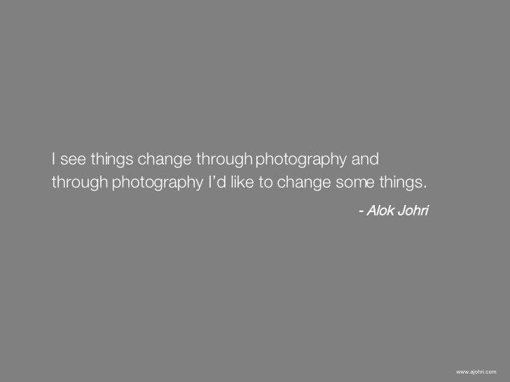 I see things change through photography and  through photography I'd like to change some things.   - Alok Johri www.ajohri...