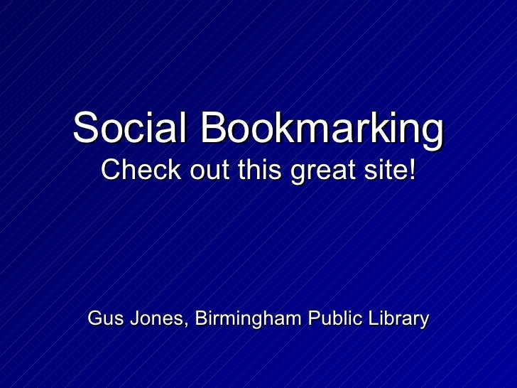 Social Bookmarking Check out this great site! Gus Jones, Birmingham Public Library