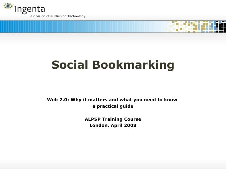 Social Bookmarking Web 2.0: Why it matters and what you need to know  a practical guide ALPSP Training Course London, Apri...