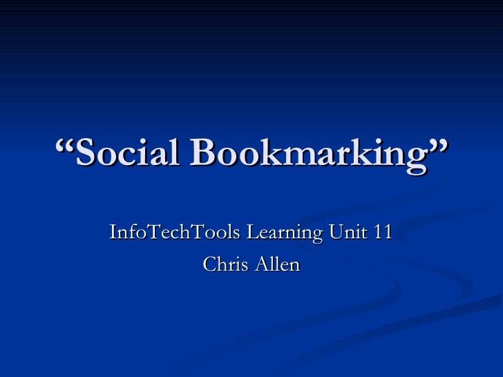 """ Social Bookmarking"" InfoTechTools Learning Unit 11 Chris Allen"
