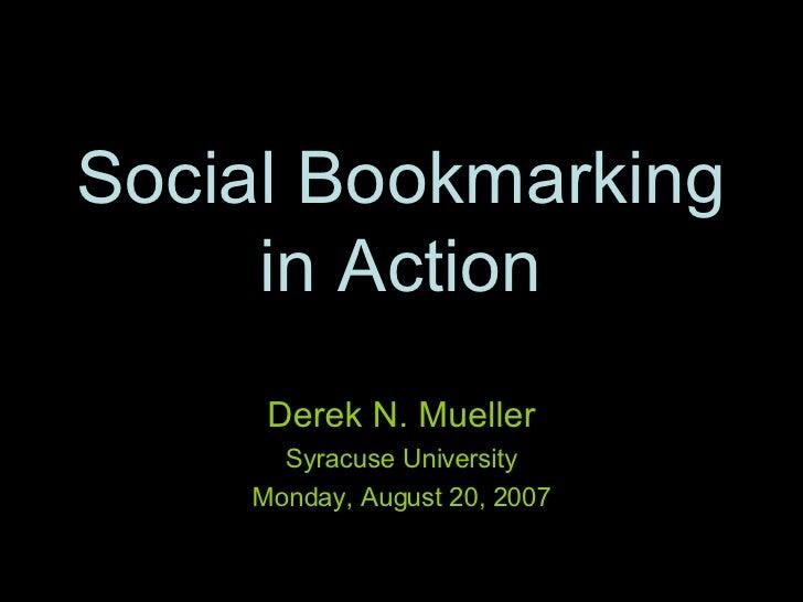 Social Bookmarking in Action Derek N. Mueller Syracuse University Monday, August 20, 2007