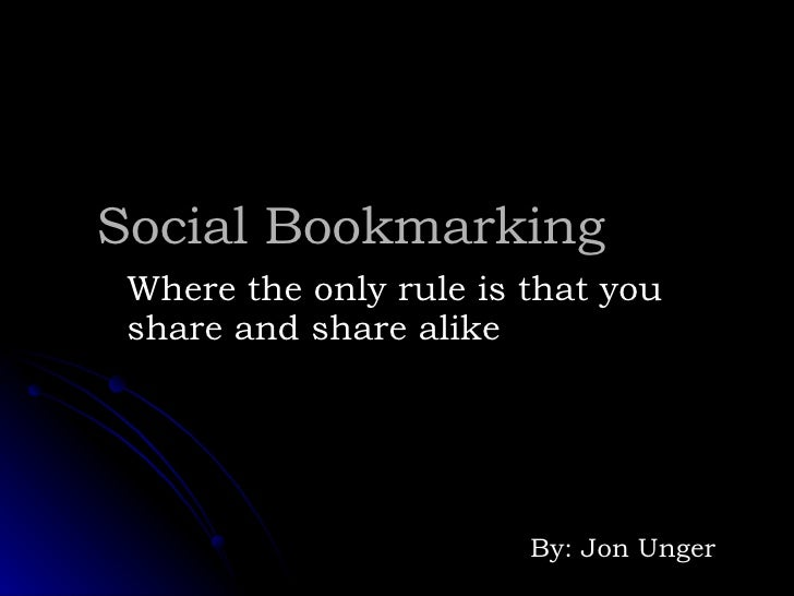 Social Bookmarking Where the only rule is that you share and share alike By: Jon Unger