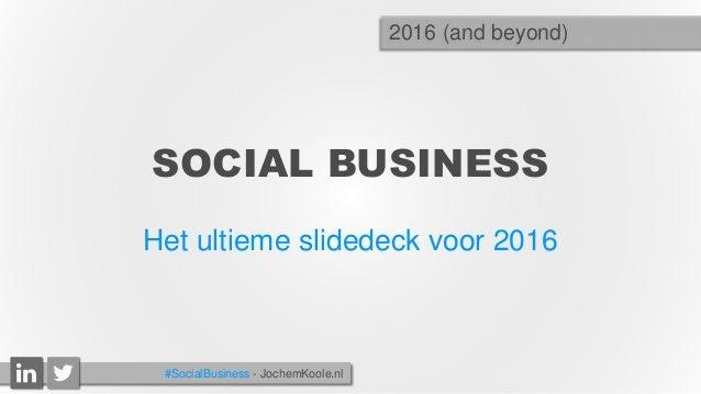 SOCIAL BUSINESS Het ultieme slidedeck voor 2016 2016 (and beyond) #SocialBusiness - JochemKoole.nl