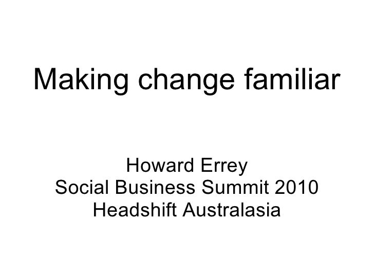 Making change familiar Howard Errey Social Business Summit 2010 Headshift Australasia