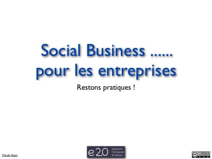 Social Business ......               pour les entreprises                     Restons pratiques !Claude Super