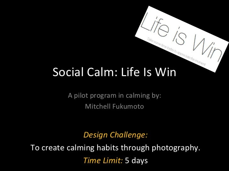 Social Calm: Life Is Win A pilot program in calming by: Mitchell Fukumoto Design Challenge: To create calming habits throu...