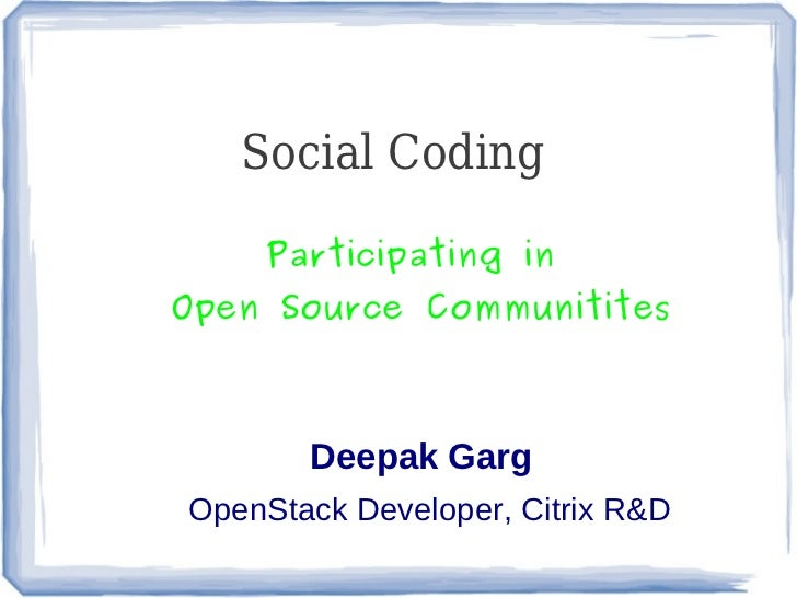 Social Coding     Participating inOpen Source Communitites       Deepak GargOpenStack Developer, Citrix R&D