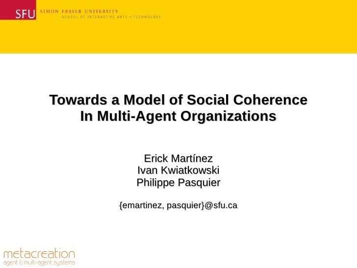 Towards a Model of Social Coherence   In Multi-Agent Organizations               Erick Martínez             Ivan Kwiatkows...
