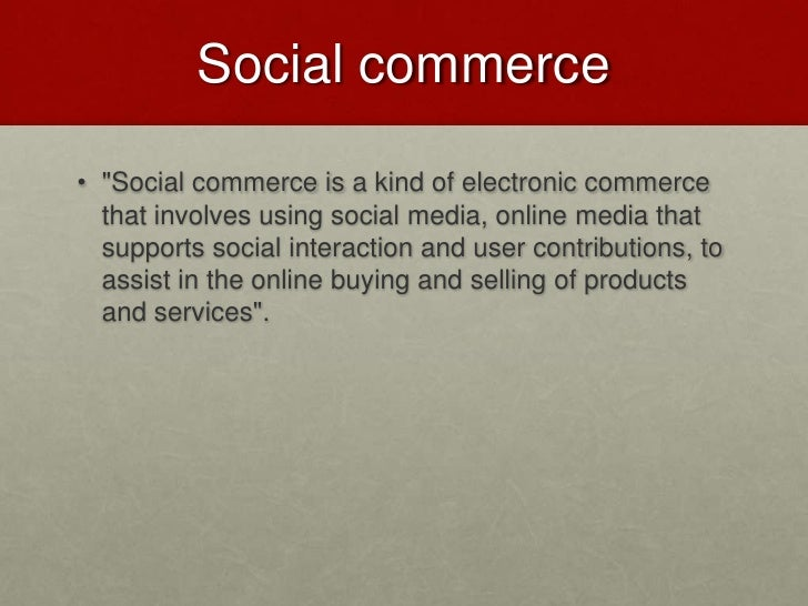 """Social commerce<br />""""Social commerce is a kind of electronic commerce that involves using social media, online media that..."""