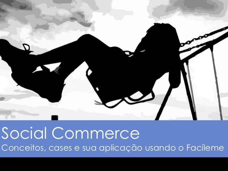 Social CommerceConceitos, cases e sua aplicação usando o Facíleme