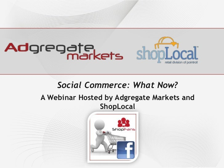 Social Commerce: What Now?<br />A Webinar Hosted by Adgregate Markets and ShopLocal<br />