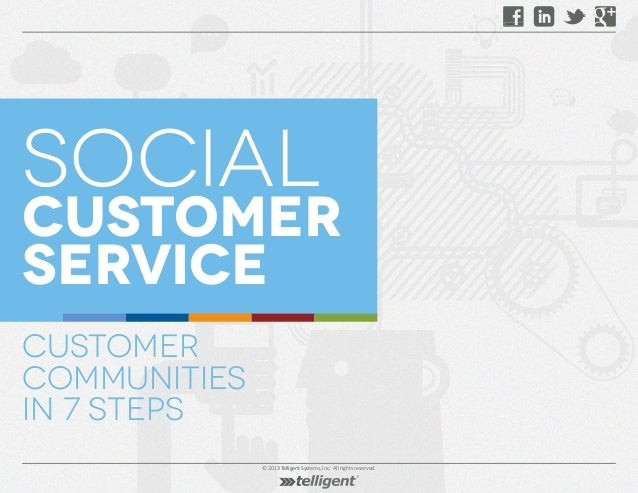 © 2013 Telligent Systems, Inc. All rights reserved. social customer service Customer Communities in 7 Steps