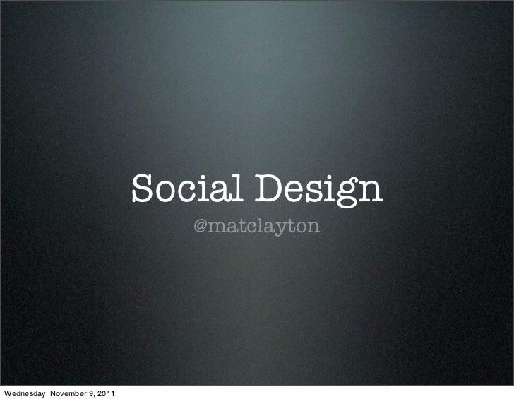 Social Design                                 @matclaytonWednesday, November 9, 2011