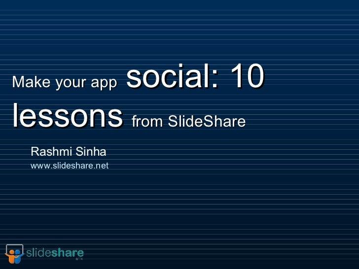 Make your app   social: 10 lessons   from SlideShare Rashmi Sinha www.slideshare.net