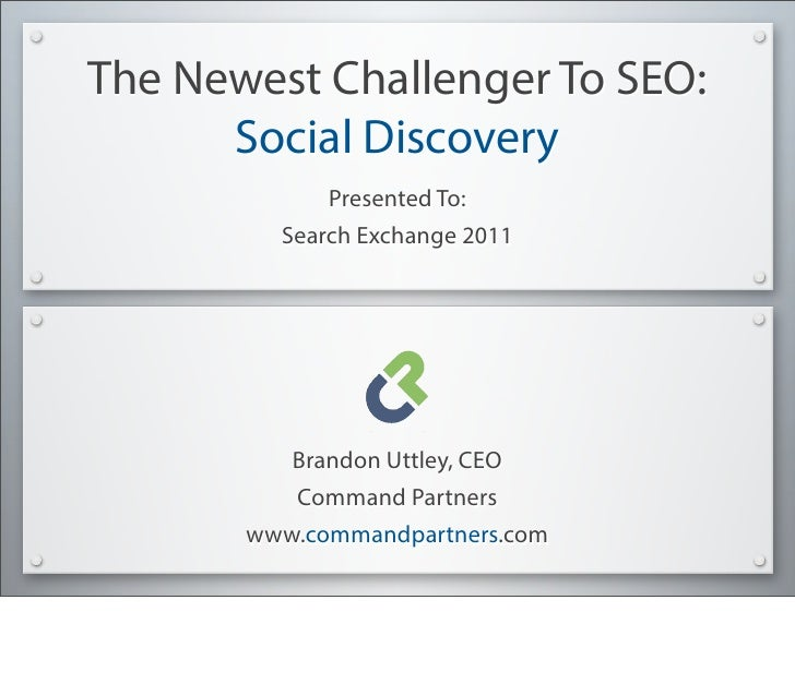 The Newest Challenger To SEO:      Social Discovery             Presented To:         Search Exchange 2011          Brando...