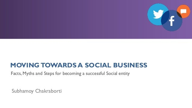 MOVINGTOWARDS A SOCIAL BUSINESS Subhamoy Chakraborti Facts, Myths and Steps for becoming a successful Social entity