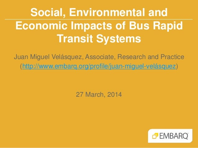 Social, Environmental and Economic Impacts of Bus Rapid Transit Systems Juan Miguel Velásquez, Associate, Research and Pra...