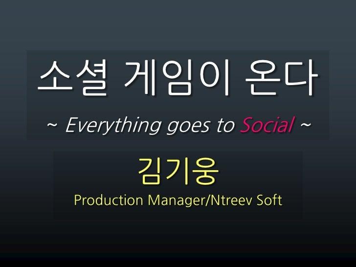 소셜 게임이 온다~ Everything goes to Social ~<br />김기웅<br />Production Manager/Ntreev Soft<br />