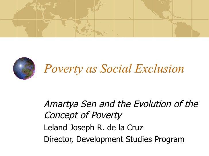 Poverty as Social Exclusion Amartya Sen and the Evolution of the Concept of Poverty Leland Joseph R. de la Cruz Director, ...