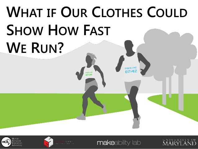 WHAT IF OUR CLOTHES COULD SHOW HOW FAST WE RUN? Human Computer Interaction Laboratory makeability lab