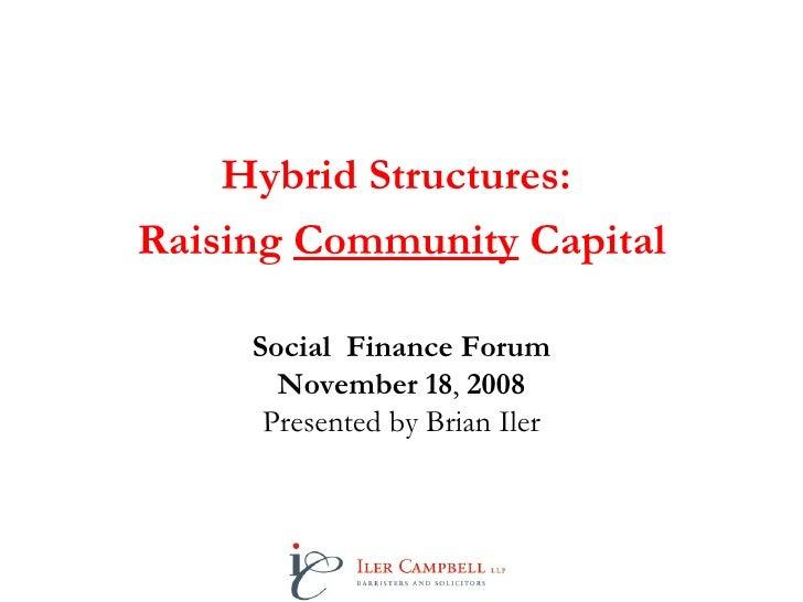 Hybrid Structures:  Raising  Community  Capital Social  Finance Forum November 18 ,  2008 Presented by Brian Iler