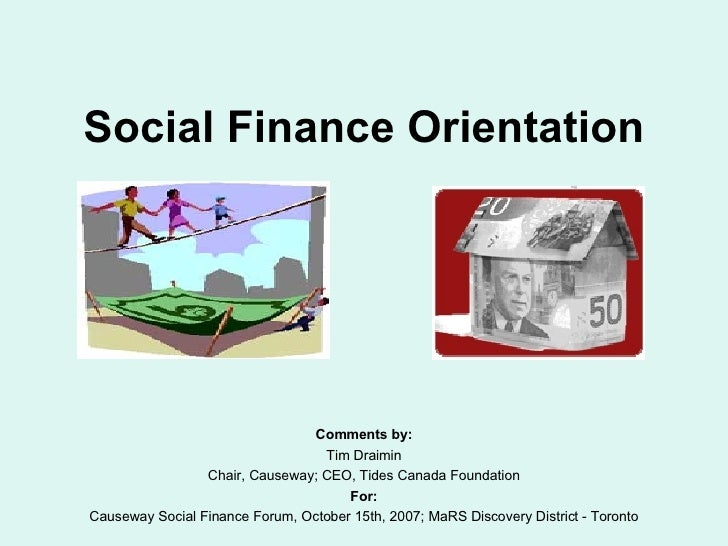 Social Finance Orientation Comments by: Tim Draimin Chair, Causeway; CEO, Tides Canada Foundation For: Causeway Social Fin...