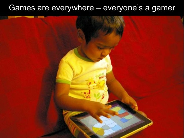 Games are everywhere – everyone's a gamer