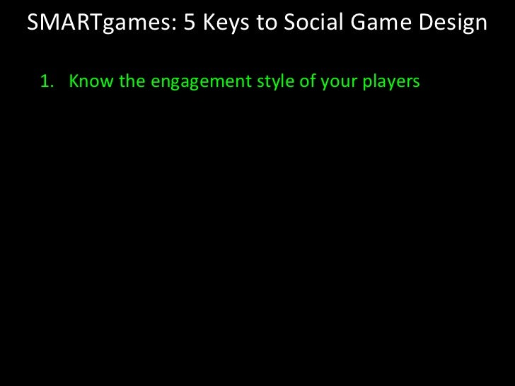 SMARTgames: 5 Keys to Social Game Design <ul><li>Know the engagement style of your players </li></ul>